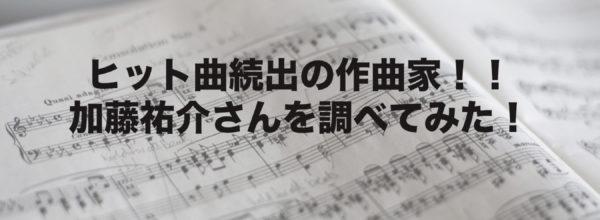 【嵐や水樹奈々等ヒット続出!】作曲家、加藤裕介さんとは?