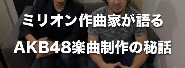 【AKB48楽曲の制作秘話】『成瀬英樹』ミリオンヒット作曲家が語る