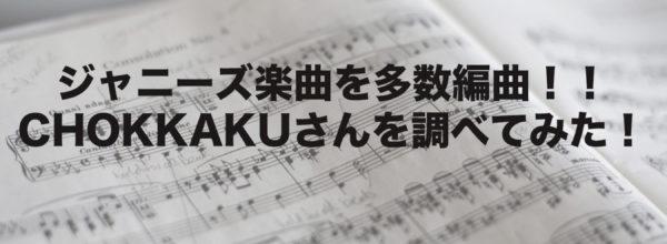 【嵐やジャニーズ楽曲の生みの親?】編曲家CHOKKAKUさんとは?