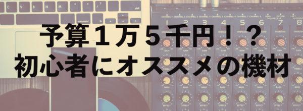 【DTM・作曲環境をワンランクアップ】初心者は予算1万5千円で何を買うべき???